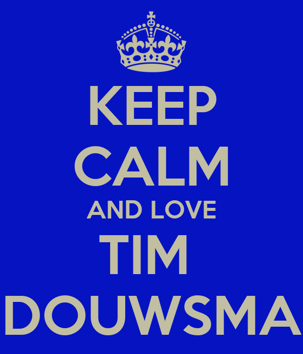 KEEP CALM AND LOVE TIM  DOUWSMA