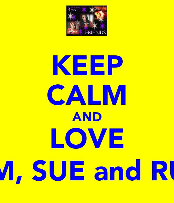 KEEP CALM AND LOVE TIM, SUE and RU !
