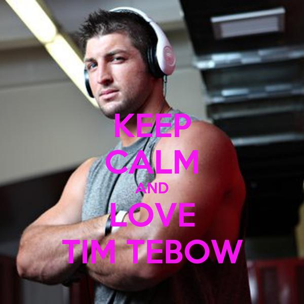 KEEP CALM AND LOVE TIM TEBOW