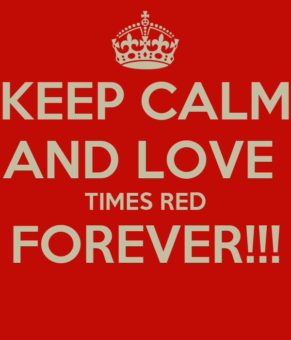 KEEP CALM AND LOVE  TIMES RED FOREVER!!!