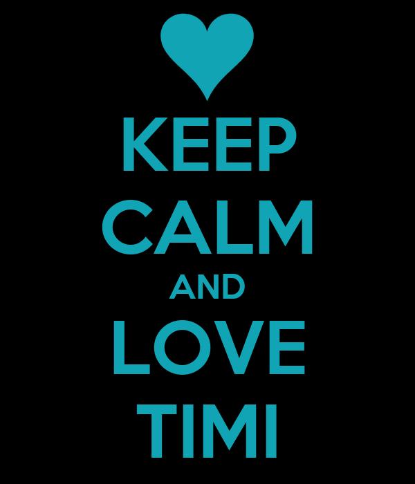 KEEP CALM AND LOVE TIMI