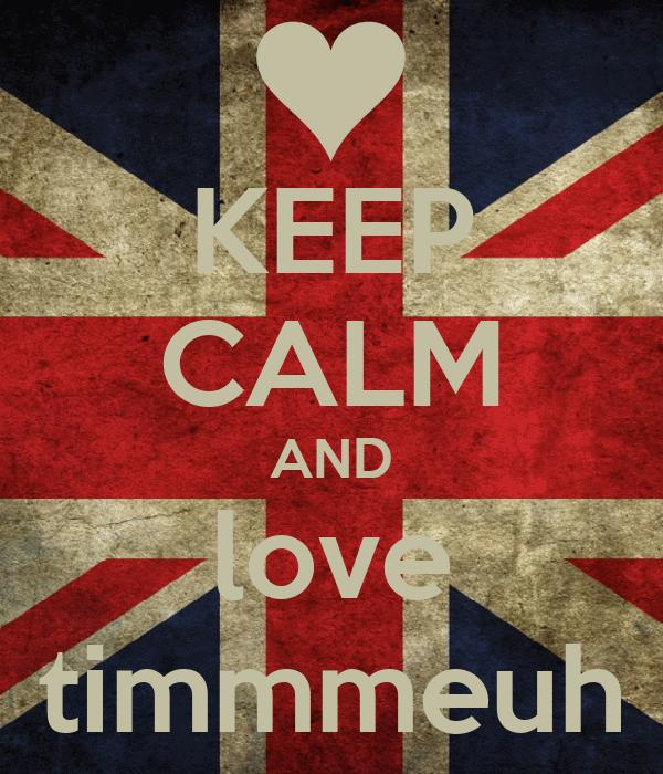 KEEP CALM AND love timmmeuh