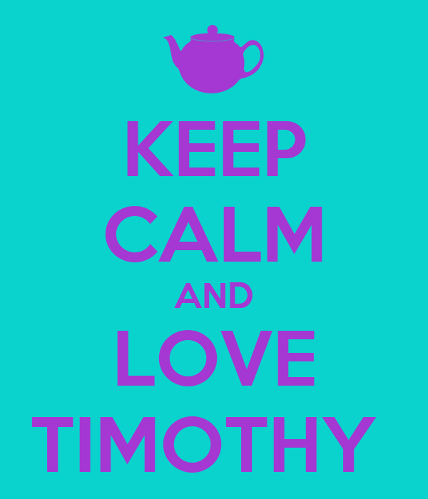 KEEP CALM AND LOVE TIMOTHY