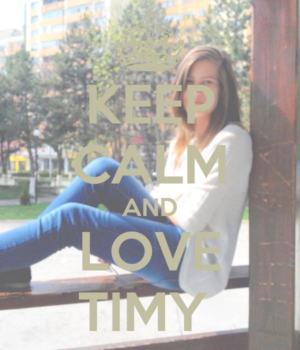 KEEP CALM AND LOVE TIMY
