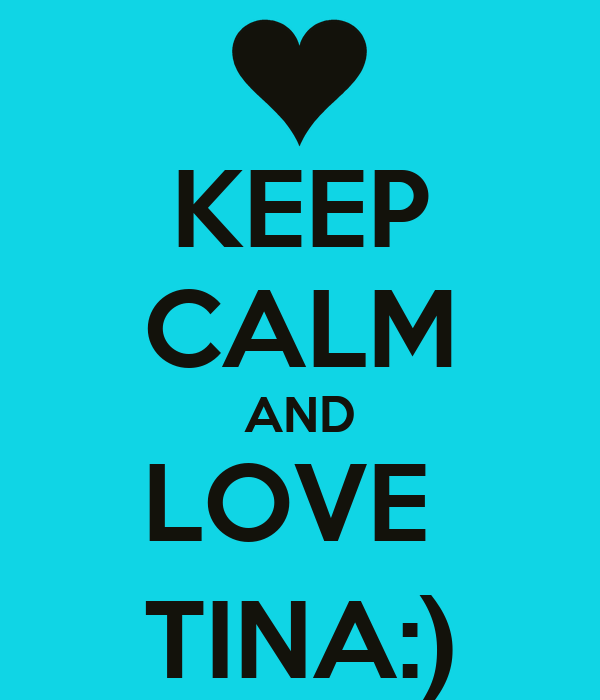KEEP CALM AND LOVE  TINA:)