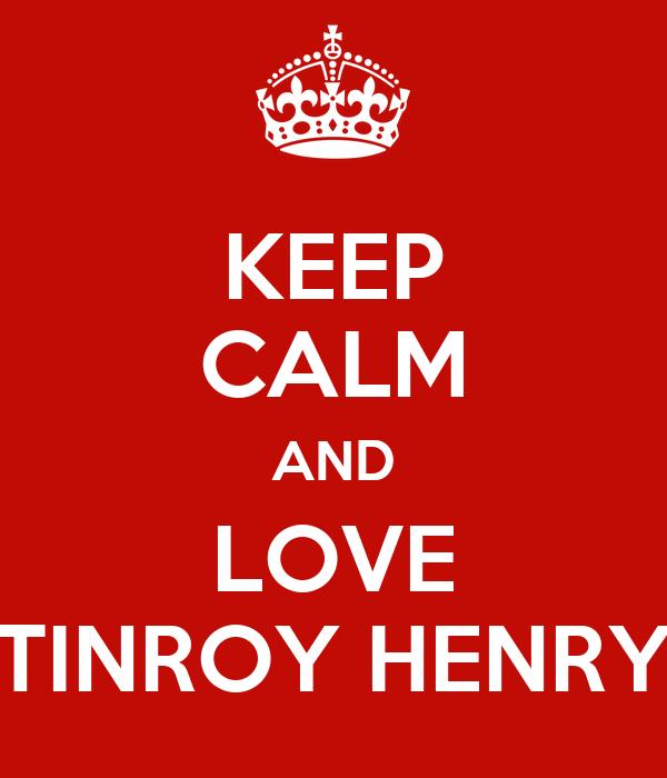 KEEP CALM AND LOVE TINROY HENRY