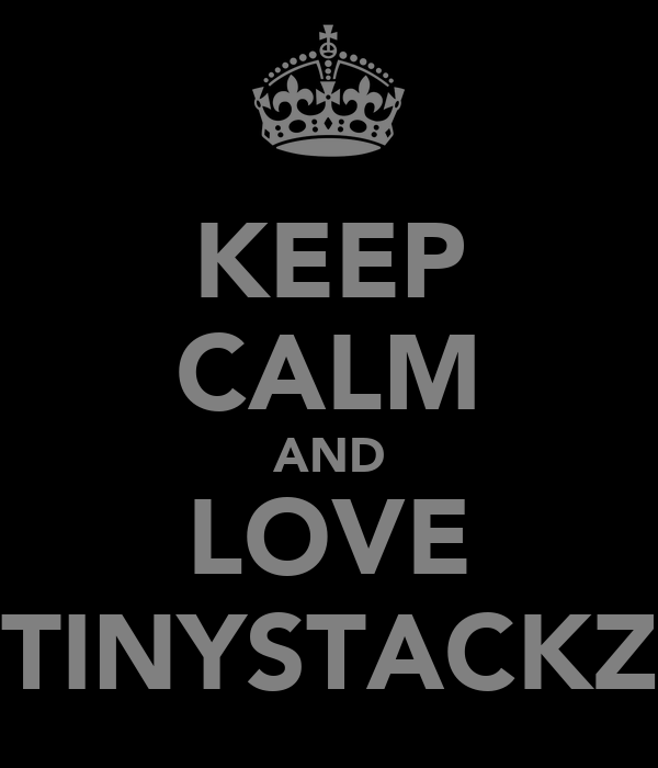 KEEP CALM AND LOVE TINYSTACKZ