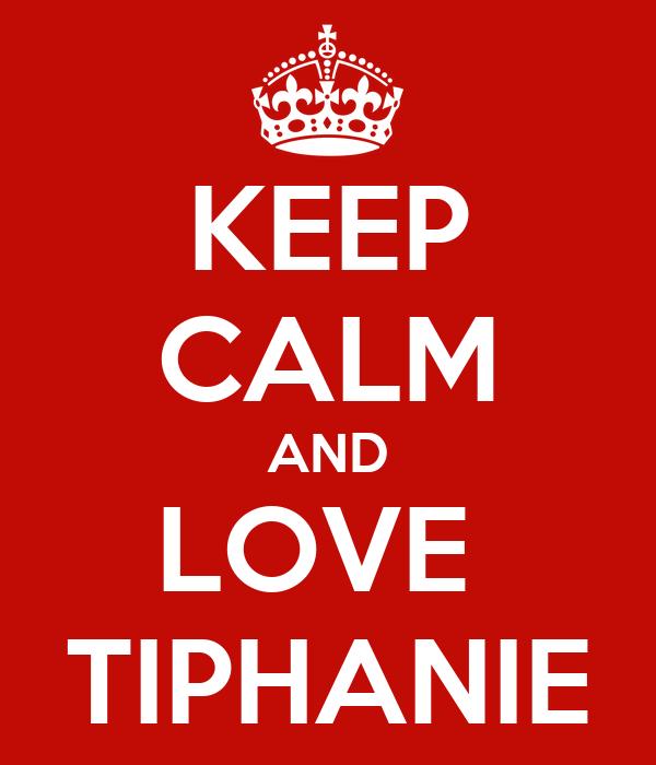 KEEP CALM AND LOVE  TIPHANIE