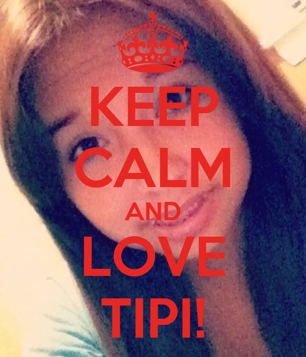 KEEP CALM AND LOVE TIPI!