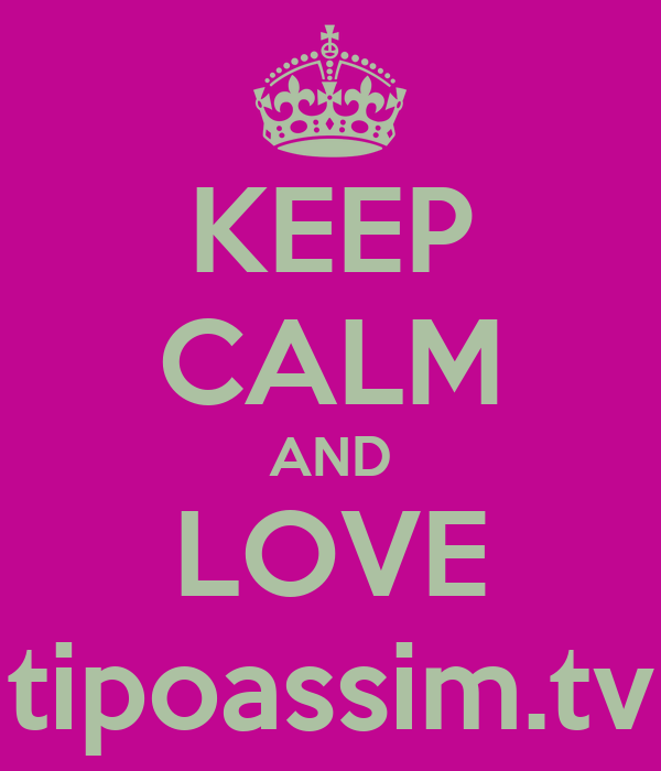 KEEP CALM AND LOVE tipoassim.tv