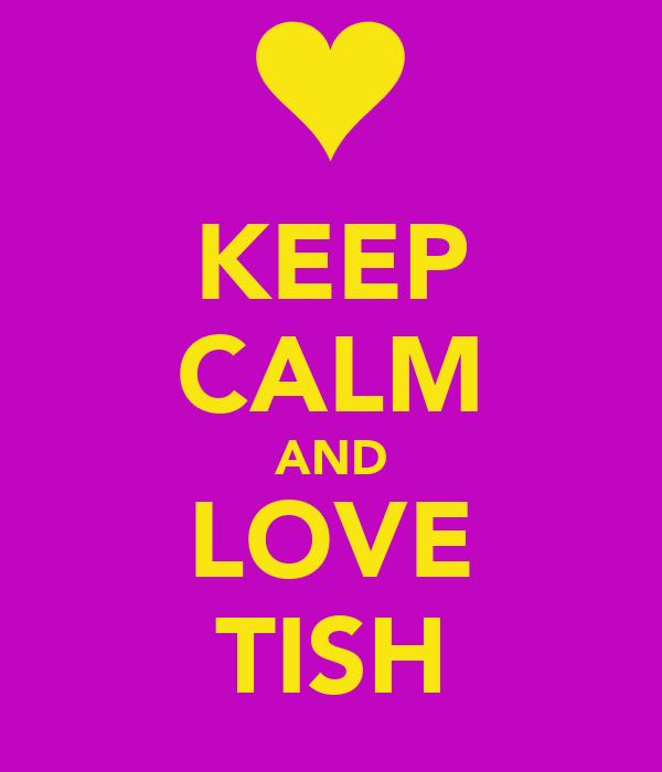 KEEP CALM AND LOVE TISH