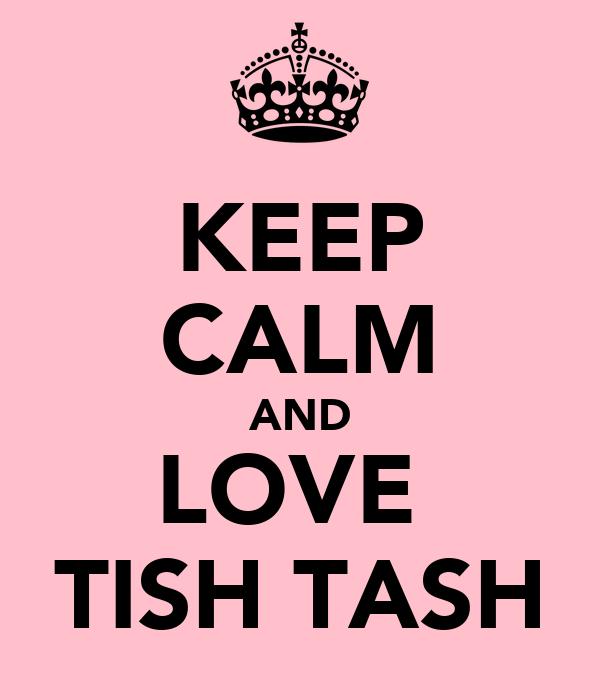 KEEP CALM AND LOVE  TISH TASH