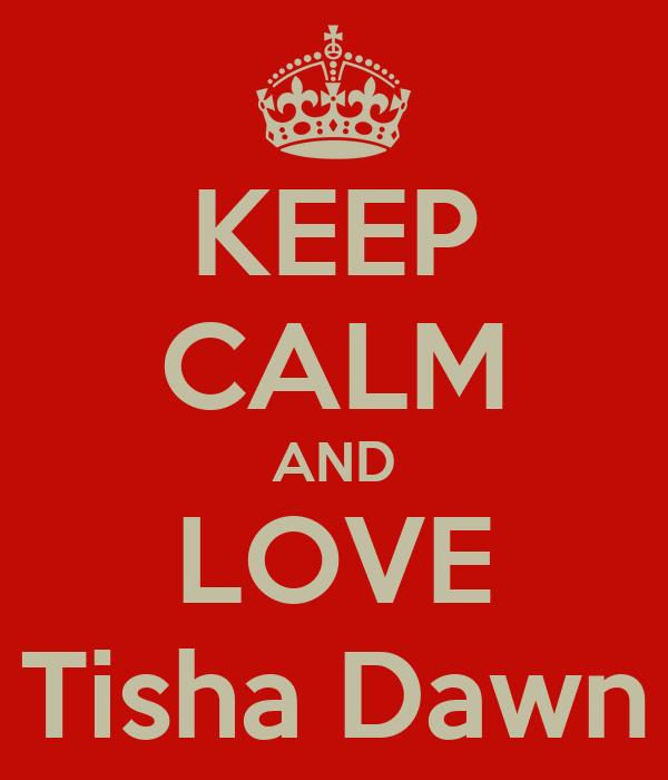 KEEP CALM AND LOVE Tisha Dawn