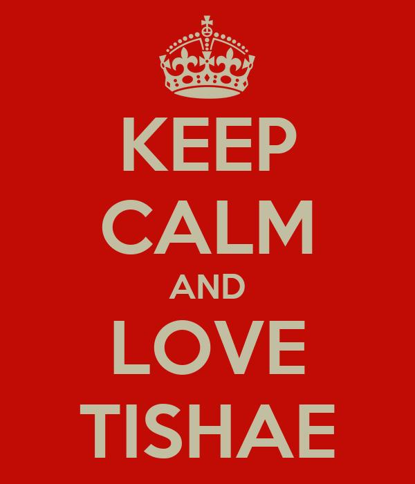 KEEP CALM AND LOVE TISHAE