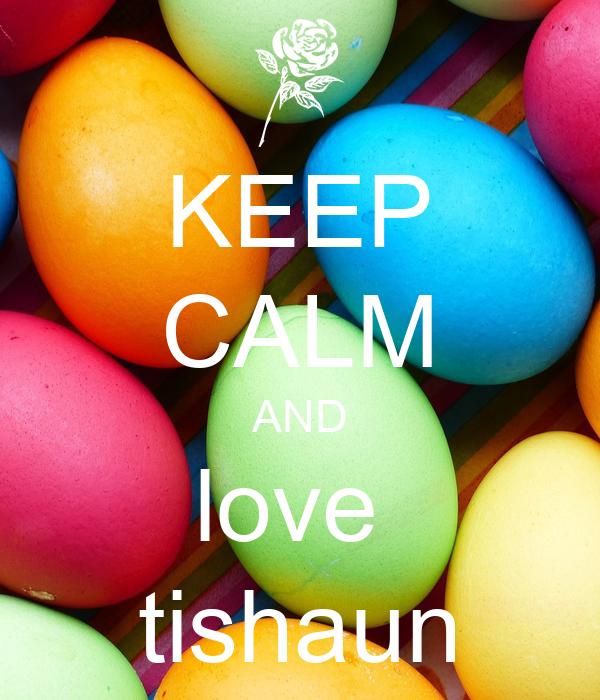 KEEP CALM AND love  tishaun