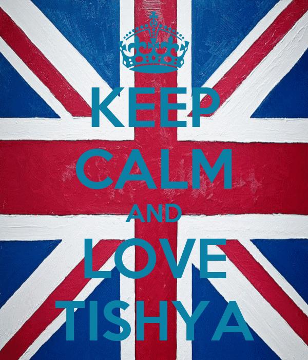 KEEP CALM AND LOVE TISHYA
