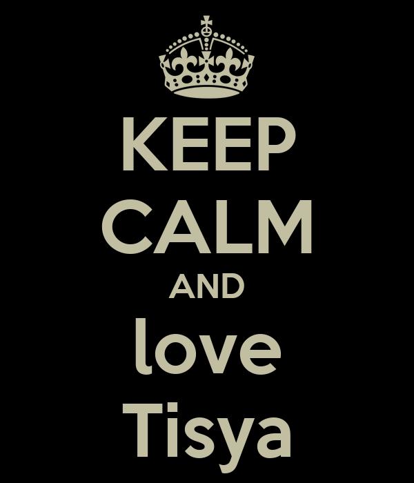 KEEP CALM AND love Tisya