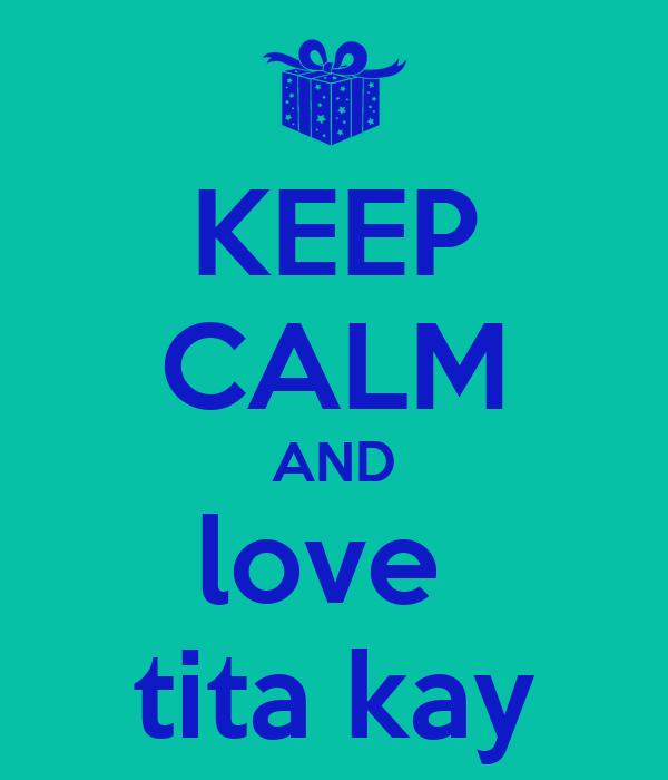 KEEP CALM AND love  tita kay