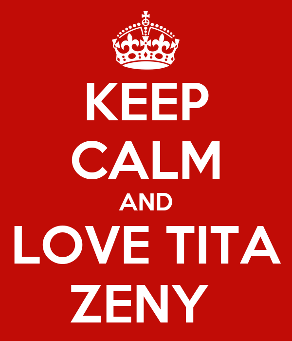 KEEP CALM AND LOVE TITA ZENY