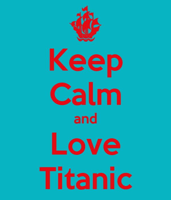 Keep Calm and Love Titanic
