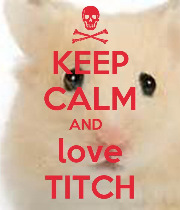KEEP CALM AND   love TITCH