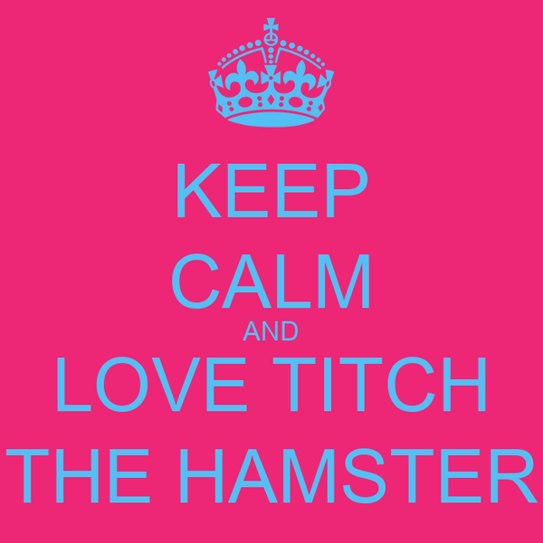 KEEP CALM AND LOVE TITCH THE HAMSTER