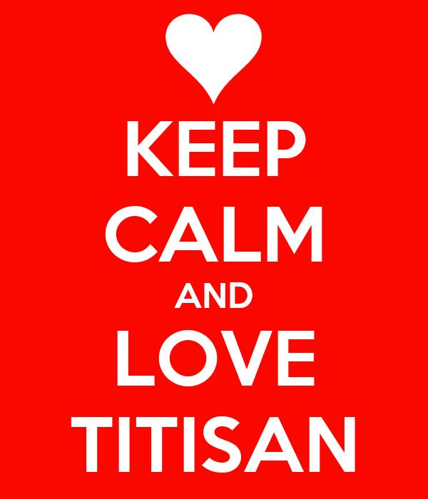 KEEP CALM AND LOVE TITISAN
