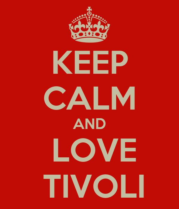 KEEP CALM AND  LOVE  TIVOLI