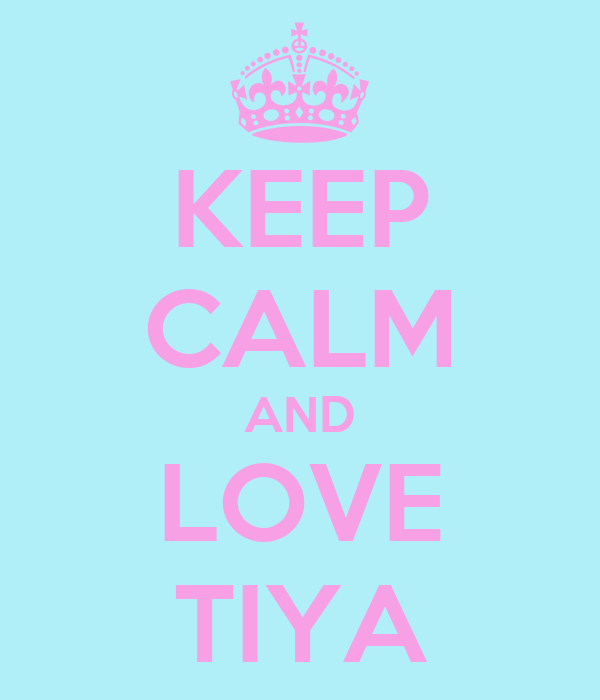 KEEP CALM AND LOVE TIYA