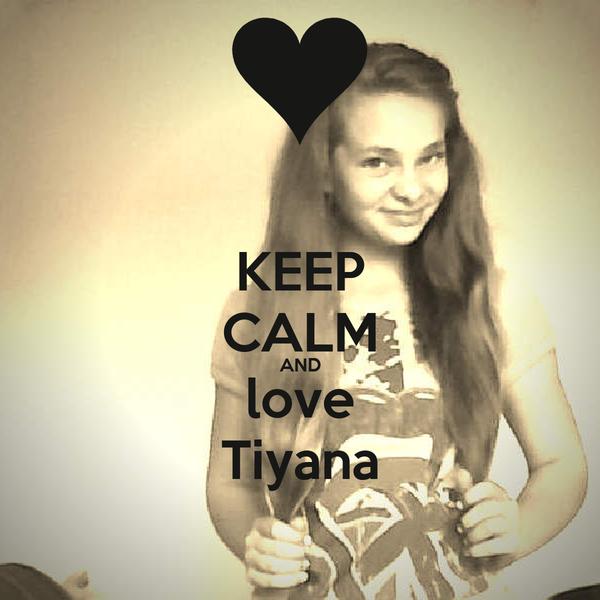KEEP CALM AND love Tiyana