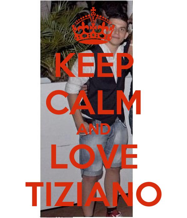 KEEP CALM AND LOVE TIZIANO
