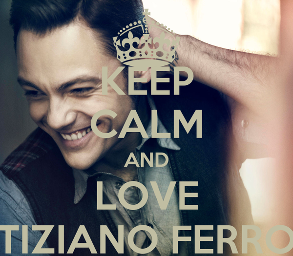 KEEP CALM AND LOVE TIZIANO FERRO