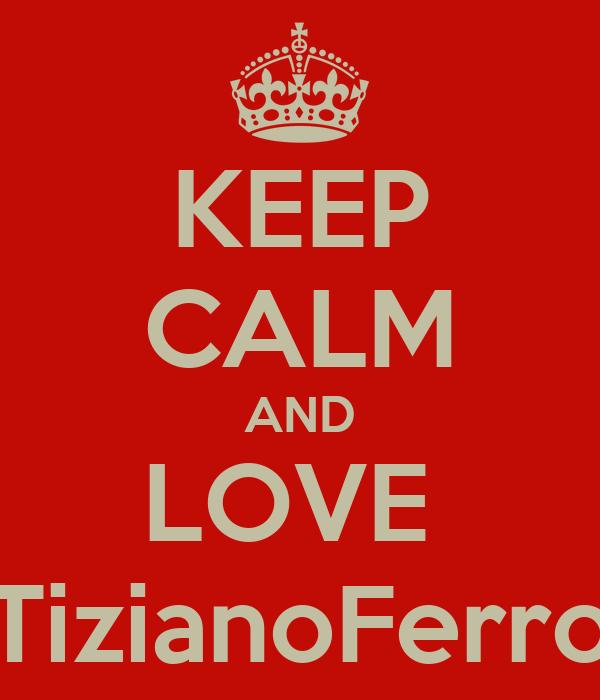 KEEP CALM AND LOVE  TizianoFerro