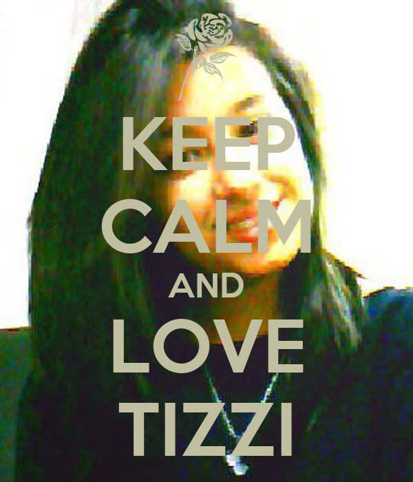 KEEP CALM AND LOVE TIZZI