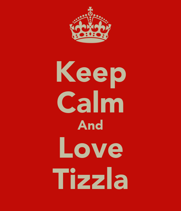 Keep Calm And Love Tizzla