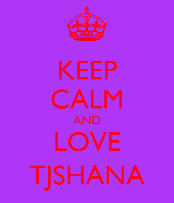 KEEP CALM AND LOVE TJSHANA