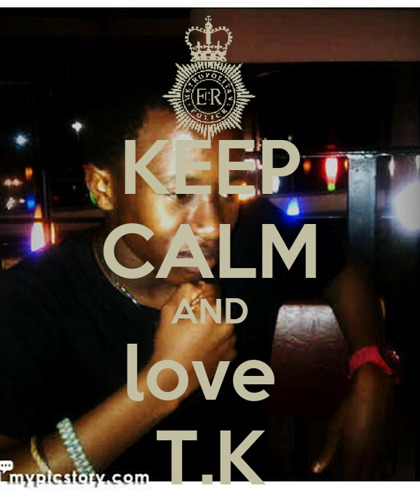 KEEP CALM AND love  T.K