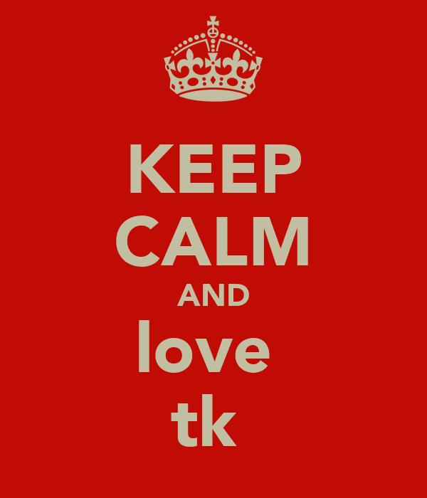 KEEP CALM AND love  tk