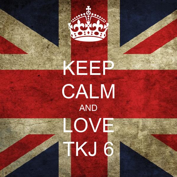KEEP CALM AND LOVE TKJ 6
