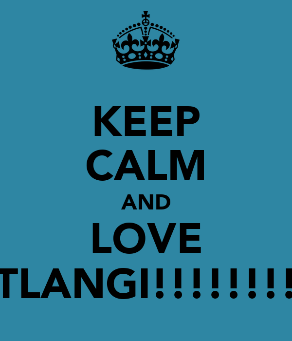 KEEP CALM AND LOVE TLANGI!!!!!!!!