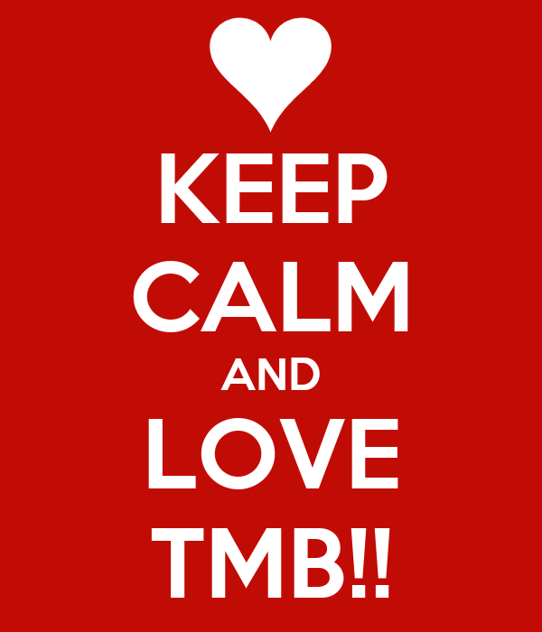 KEEP CALM AND LOVE TMB!!