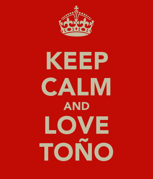 KEEP CALM AND LOVE TOÑO