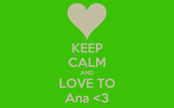 KEEP CALM AND LOVE TO Ana <3