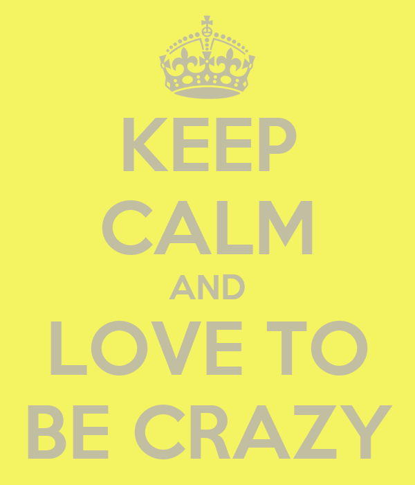 KEEP CALM AND LOVE TO BE CRAZY