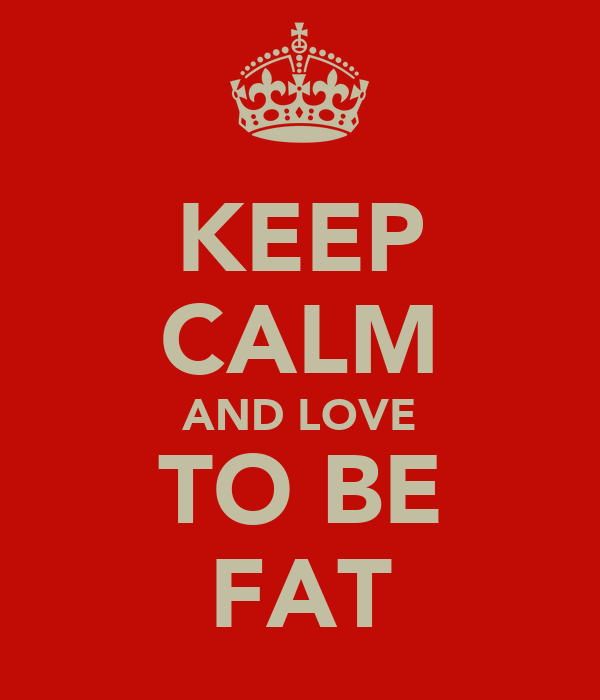 KEEP CALM AND LOVE TO BE FAT
