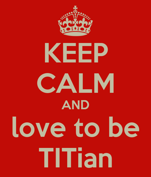 KEEP CALM AND love to be TITian