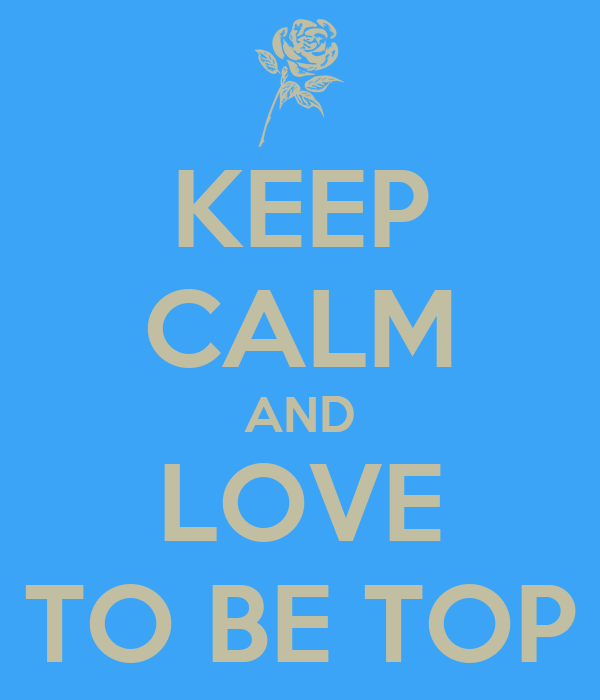 KEEP CALM AND LOVE TO BE TOP