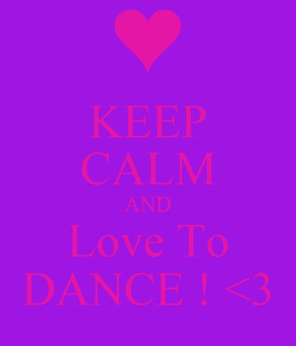 KEEP CALM AND Love To DANCE ! <3