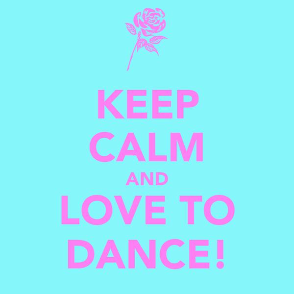 KEEP CALM AND LOVE TO DANCE!