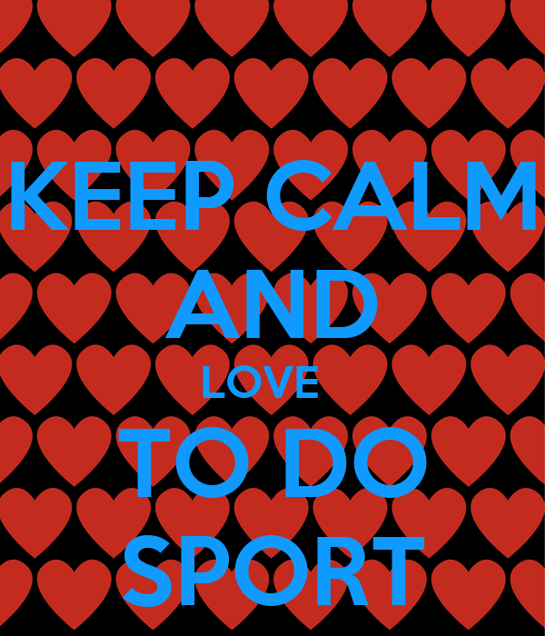 KEEP CALM AND LOVE   TO DO SPORT